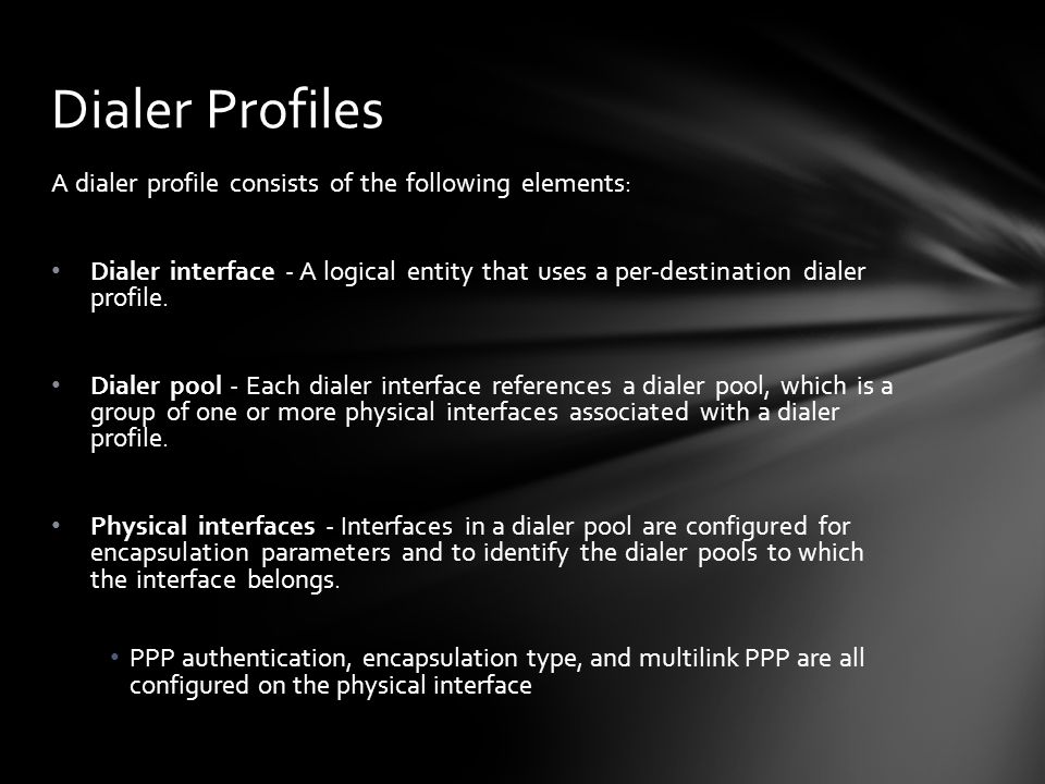 A dialer profile consists of the following elements: Dialer interface - A logical entity that uses a per-destination dialer profile. Dialer pool - Eac