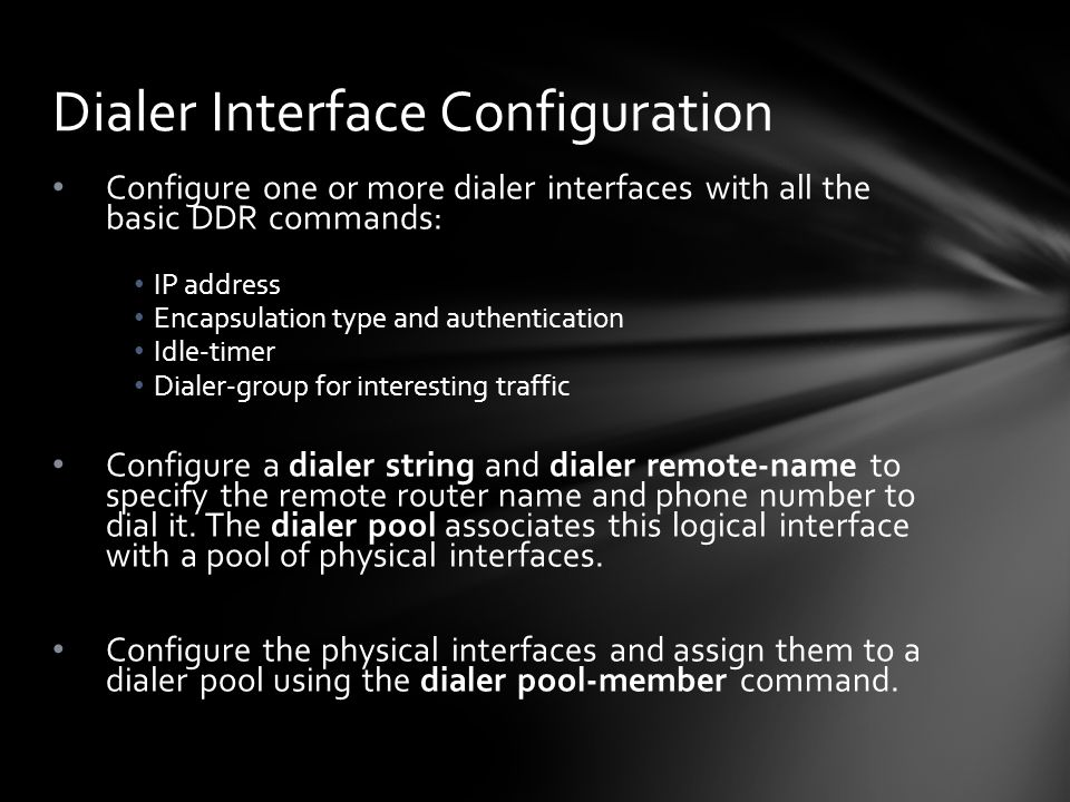 Configure one or more dialer interfaces with all the basic DDR commands: IP address Encapsulation type and authentication Idle-timer Dialer-group for