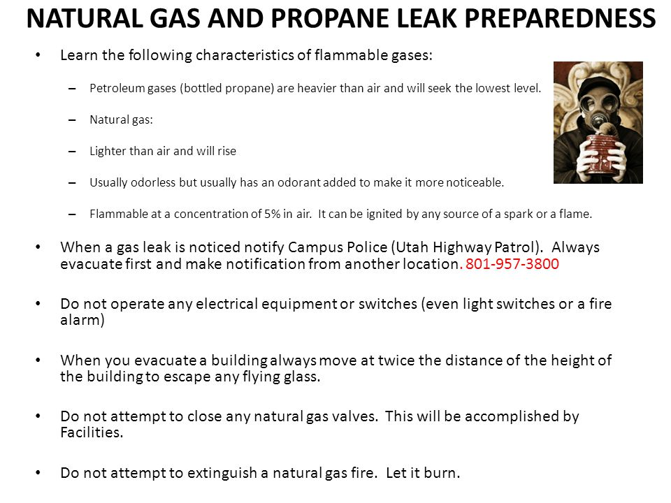 NATURAL GAS AND PROPANE LEAK PREPAREDNESS Learn the following characteristics of flammable gases: – Petroleum gases (bottled propane) are heavier than air and will seek the lowest level.