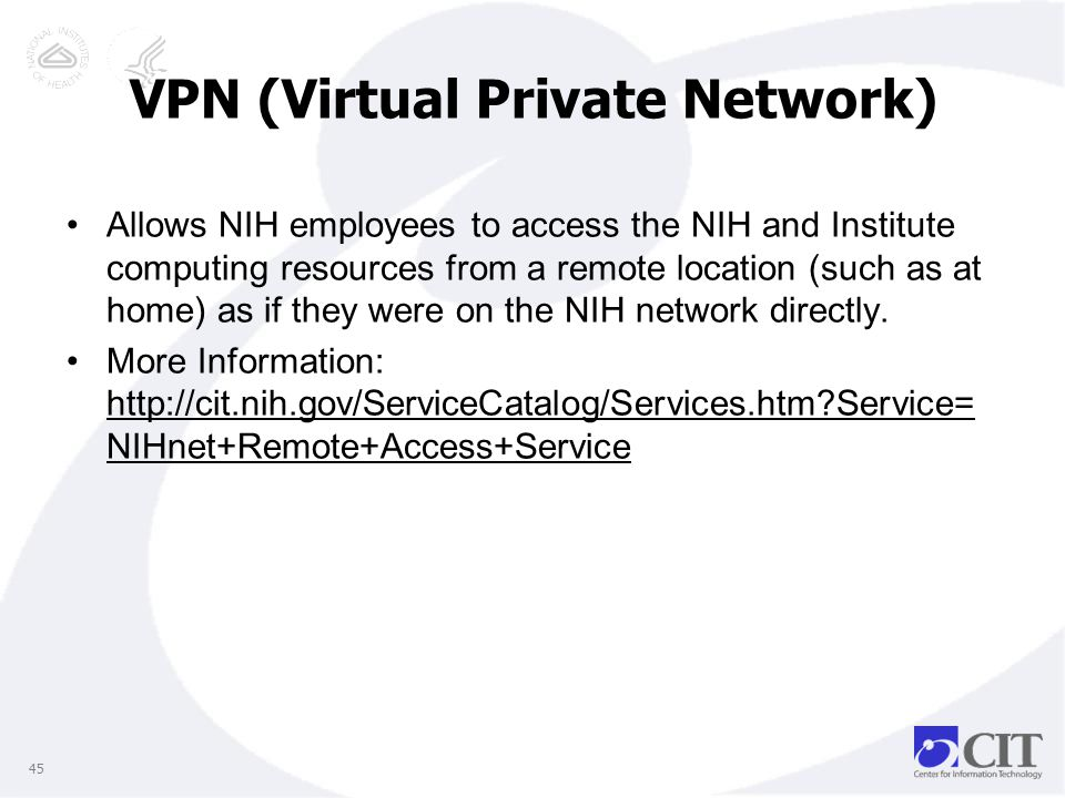 VPN (Virtual Private Network) Allows NIH employees to access the NIH and Institute computing resources from a remote location (such as at home) as if they were on the NIH network directly.