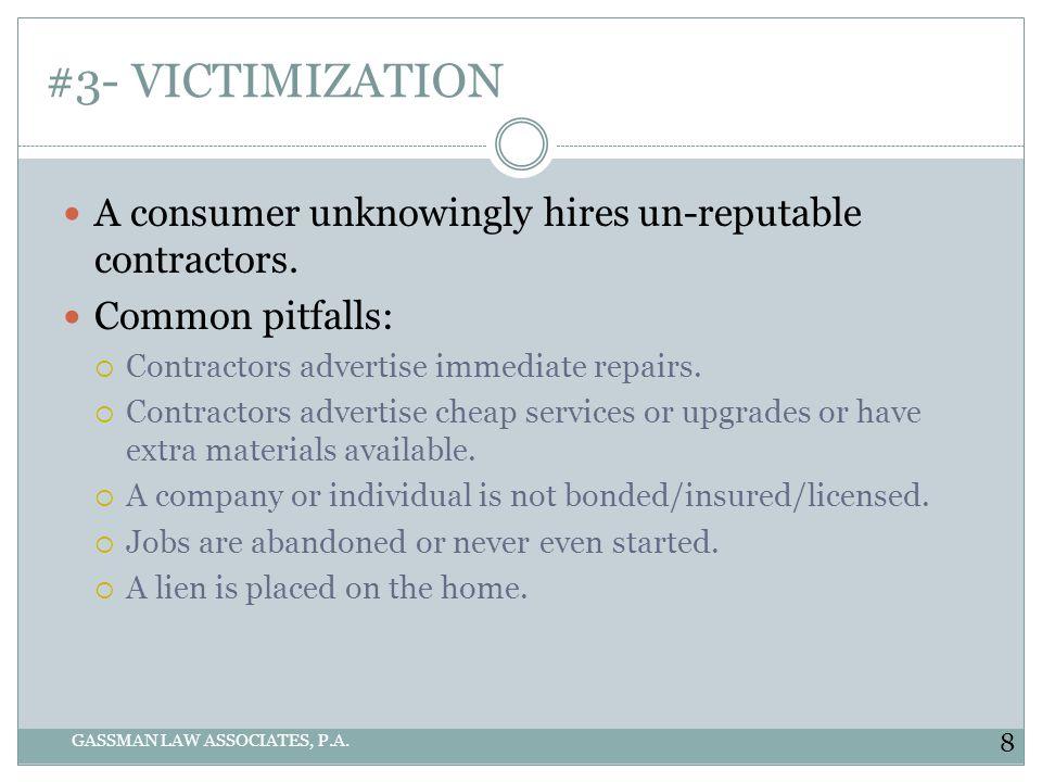 #3- VICTIMIZATION GASSMAN LAW ASSOCIATES, P.A. A consumer unknowingly hires un-reputable contractors. Common pitfalls: Contractors advertise immediate