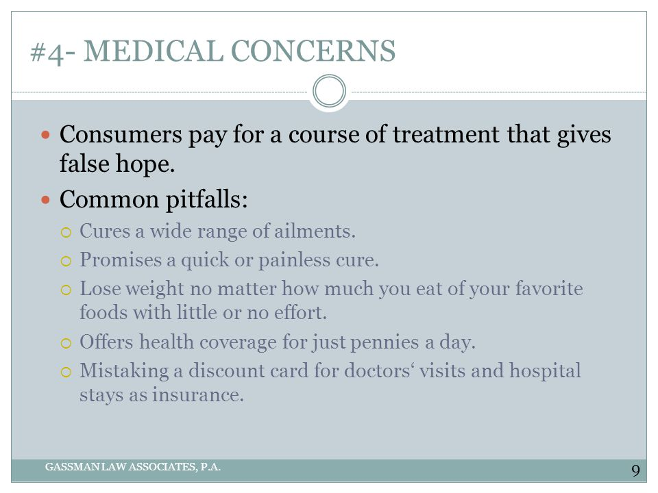 #4- MEDICAL CONCERNS GASSMAN LAW ASSOCIATES, P.A. Consumers pay for a course of treatment that gives false hope. Common pitfalls: Cures a wide range o