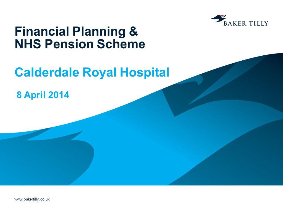 www.bakertilly.co.uk Financial Planning & NHS Pension Scheme Calderdale Royal Hospital 8 April 2014