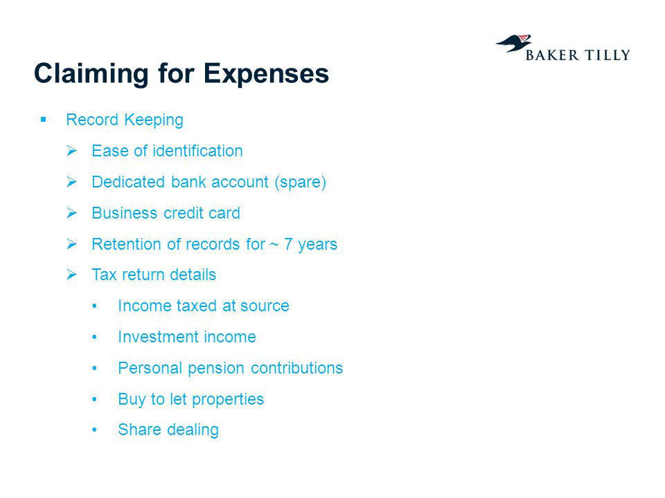 Claiming for Expenses Record Keeping Ease of identification Dedicated bank account (spare) Business credit card Retention of records for ~ 7 years Tax