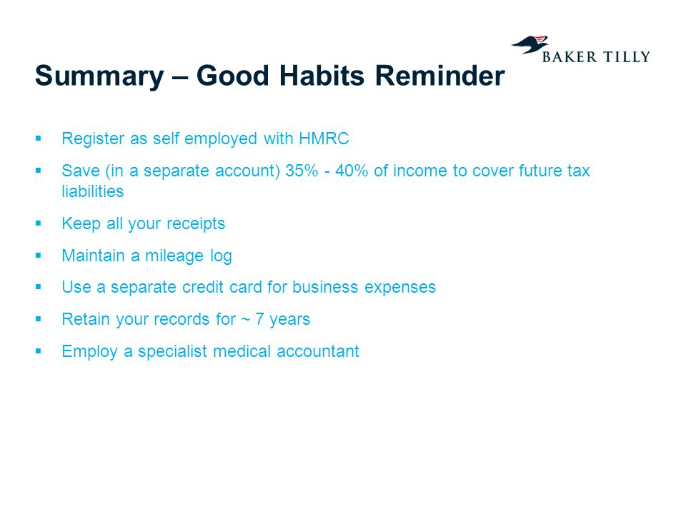 Summary – Good Habits Reminder Register as self employed with HMRC Save (in a separate account) 35% - 40% of income to cover future tax liabilities Ke