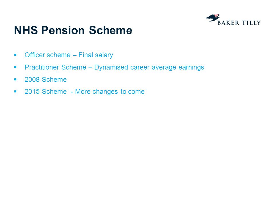 NHS Pension Scheme Officer scheme – Final salary Practitioner Scheme – Dynamised career average earnings 2008 Scheme 2015 Scheme - More changes to com