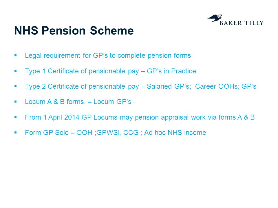 NHS Pension Scheme Legal requirement for GPs to complete pension forms Type 1 Certificate of pensionable pay – GPs in Practice Type 2 Certificate of pensionable pay – Salaried GPs; Career OOHs; GPs Locum A & B forms.