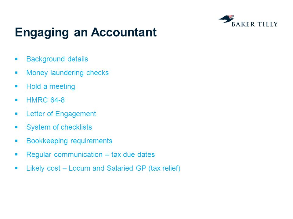 Engaging an Accountant Background details Money laundering checks Hold a meeting HMRC 64-8 Letter of Engagement System of checklists Bookkeeping requirements Regular communication – tax due dates Likely cost – Locum and Salaried GP (tax relief)