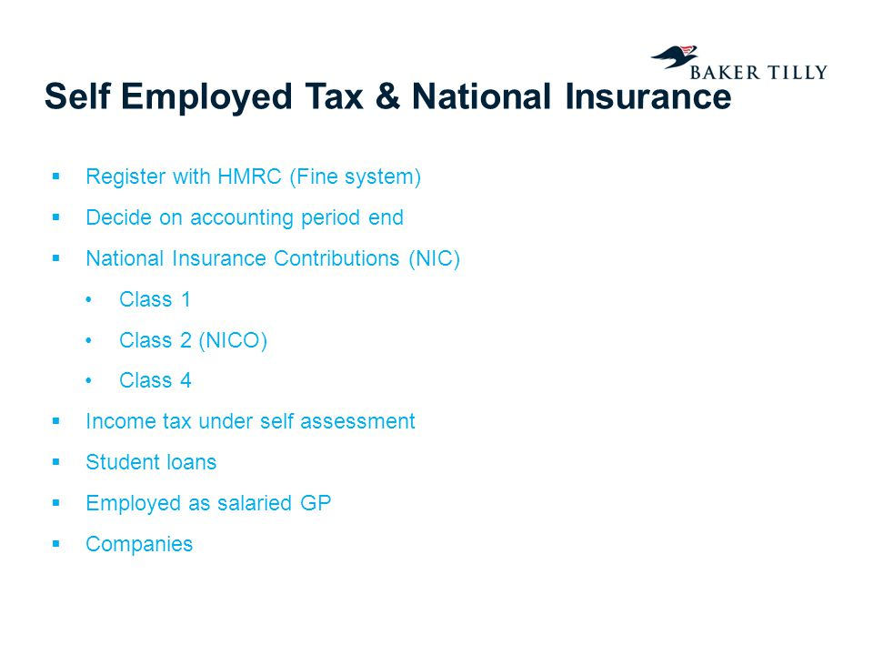 Self Employed Tax & National Insurance Register with HMRC (Fine system) Decide on accounting period end National Insurance Contributions (NIC) Class 1 Class 2 (NICO) Class 4 Income tax under self assessment Student loans Employed as salaried GP Companies