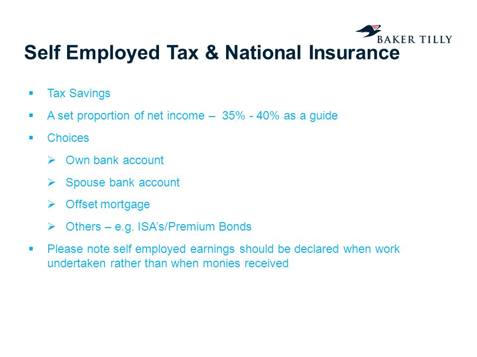 Self Employed Tax & National Insurance Tax Savings A set proportion of net income – 35% - 40% as a guide Choices Own bank account Spouse bank account