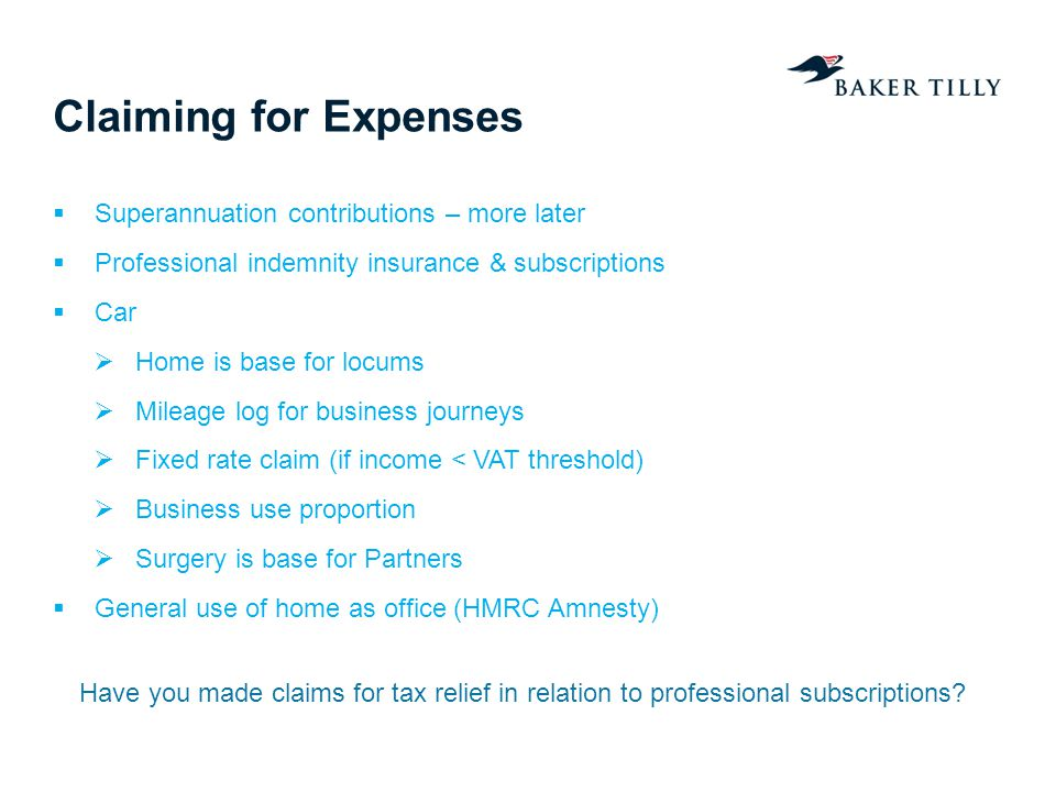Claiming for Expenses Superannuation contributions – more later Professional indemnity insurance & subscriptions Car Home is base for locums Mileage l