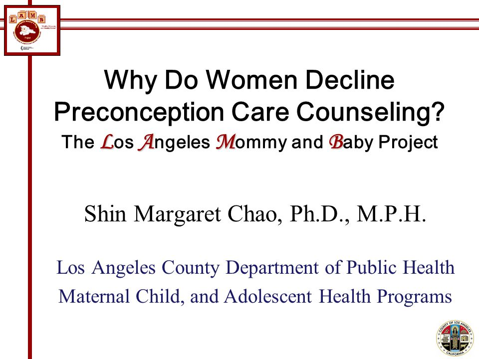LAMB Why Do Women Decline Preconception Care Counseling? The L os A ngeles M ommy and B aby Project Shin Margaret Chao, Ph.D., M.P.H. Los Angeles Coun
