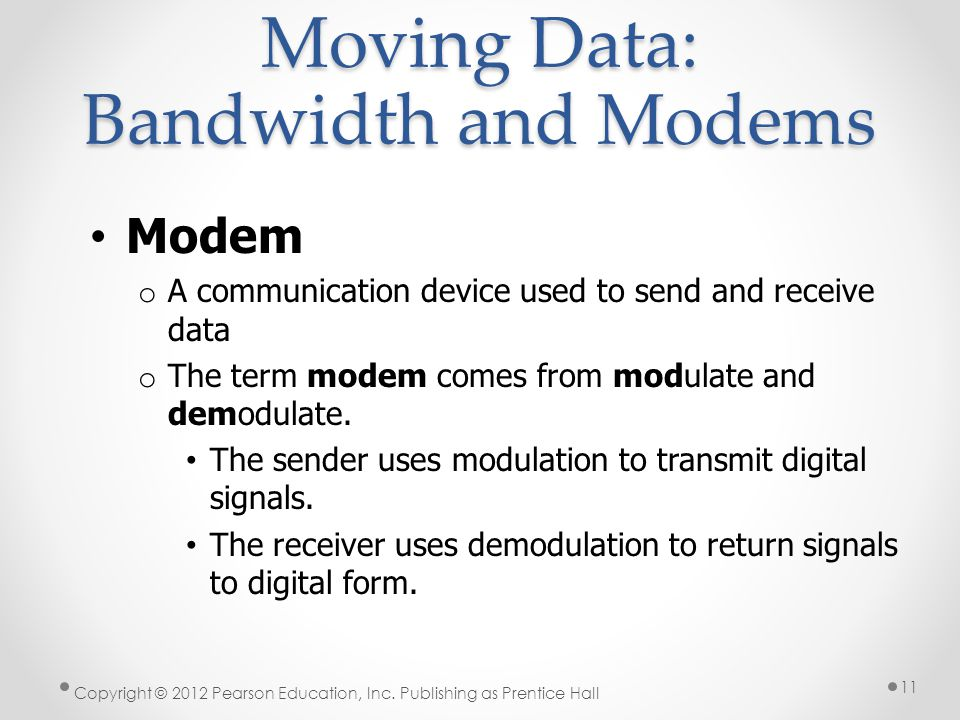 Moving Data: Bandwidth and Modems Modem o A communication device used to send and receive data o The term modem comes from modulate and demodulate. Th