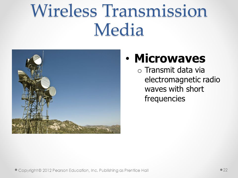 Wireless Transmission Media Microwaves o Transmit data via electromagnetic radio waves with short frequencies Copyright © 2012 Pearson Education, Inc.