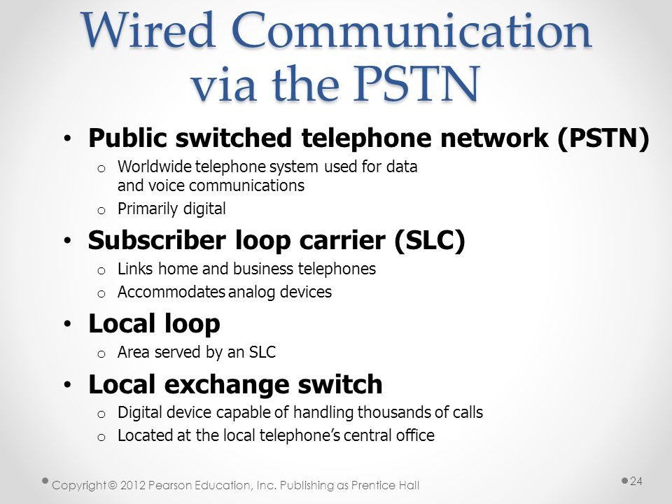 Wired Communication via the PSTN Public switched telephone network (PSTN) o Worldwide telephone system used for data and voice communications o Primar