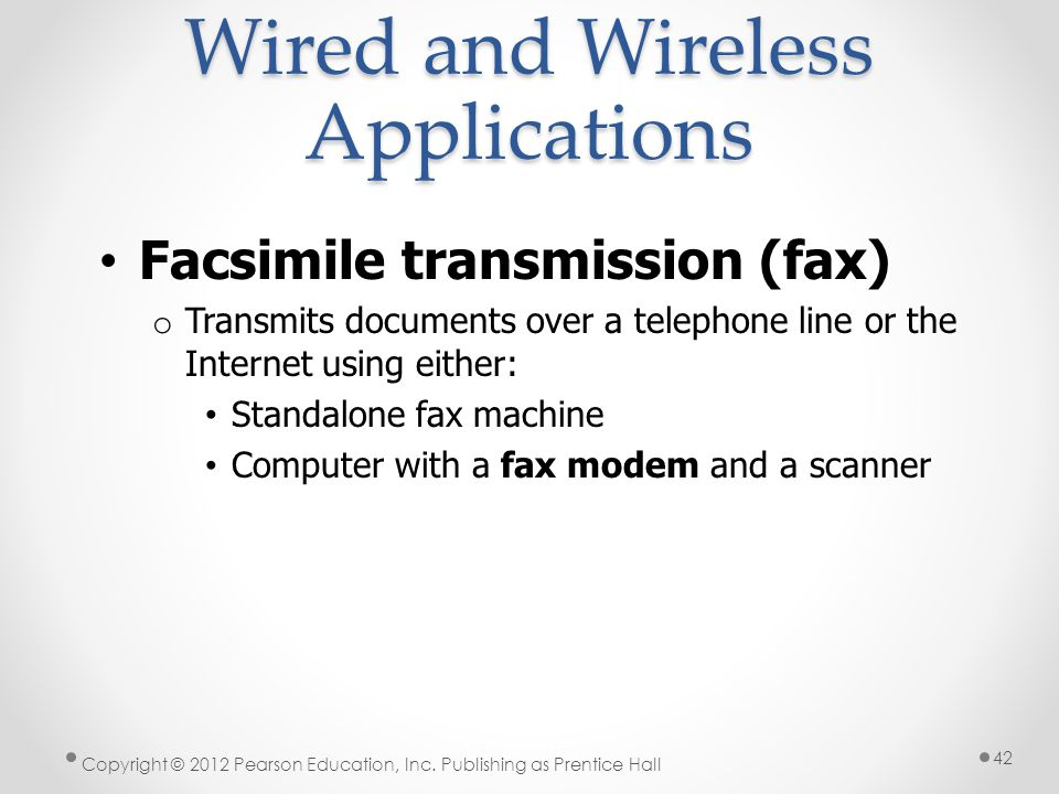 Wired and Wireless Applications Facsimile transmission (fax) o Transmits documents over a telephone line or the Internet using either: Standalone fax