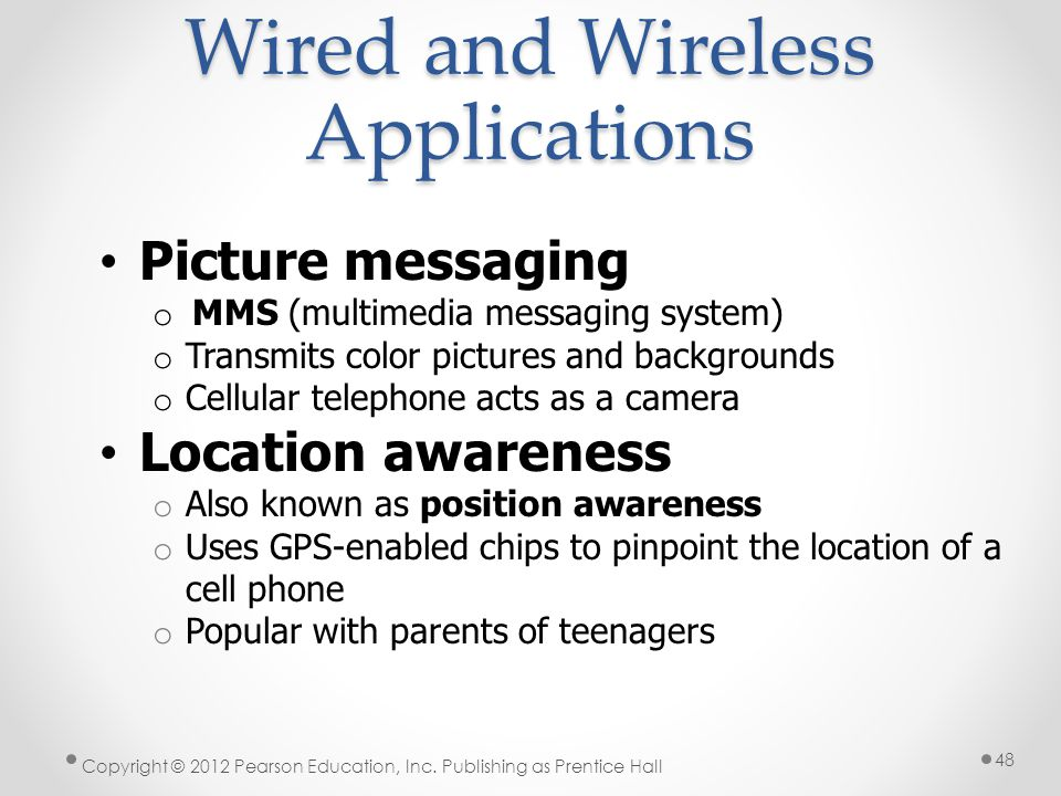 Wired and Wireless Applications Picture messaging o MMS (multimedia messaging system) o Transmits color pictures and backgrounds o Cellular telephone