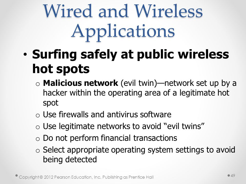 Wired and Wireless Applications Surfing safely at public wireless hot spots o Malicious network (evil twin)network set up by a hacker within the opera