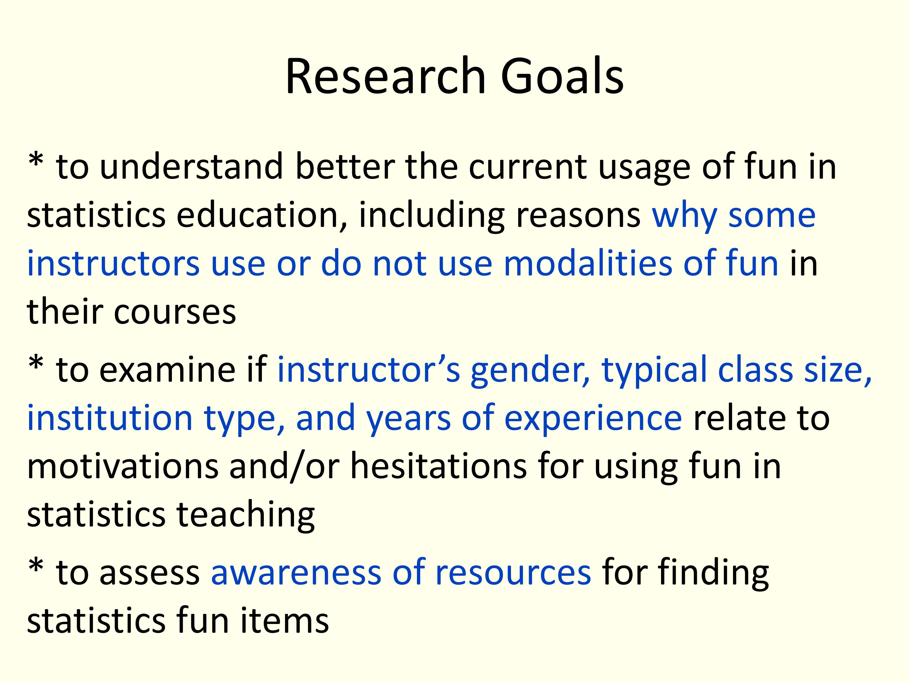 Research Goals * to understand better the current usage of fun in statistics education, including reasons why some instructors use or do not use modalities of fun in their courses * to examine if instructors gender, typical class size, institution type, and years of experience relate to motivations and/or hesitations for using fun in statistics teaching * to assess awareness of resources for finding statistics fun items