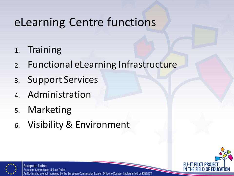 eLearning Centre functions 1. Training 2. Functional eLearning Infrastructure 3. Support Services 4. Administration 5. Marketing 6. Visibility & Envir