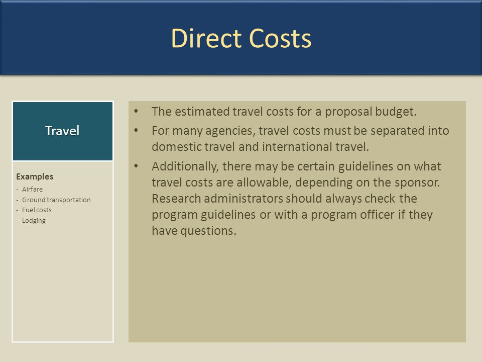 Direct Costs The estimated travel costs for a proposal budget. For many agencies, travel costs must be separated into domestic travel and internationa