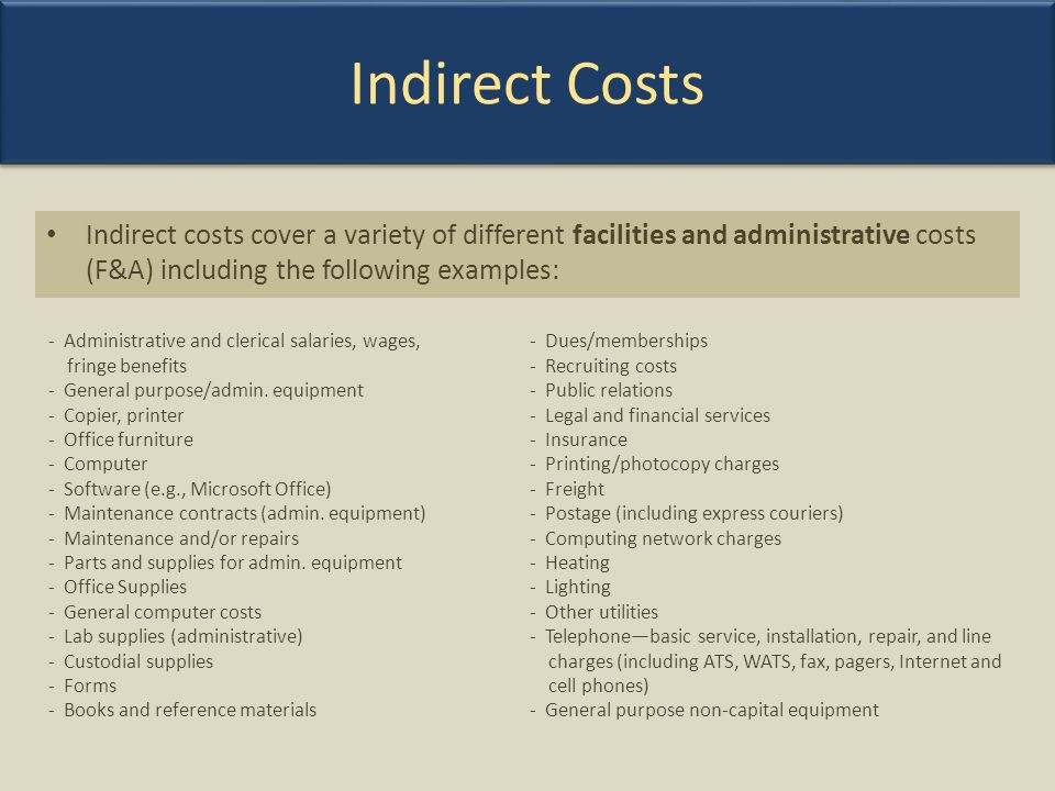 Indirect Costs Indirect costs cover a variety of different facilities and administrative costs (F&A) including the following examples: - Administrativ