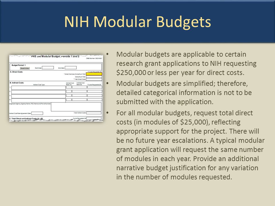 NIH Modular Budgets Modular budgets are applicable to certain research grant applications to NIH requesting $250,000 or less per year for direct costs