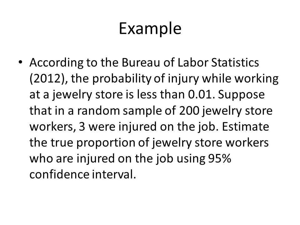 Example According to the Bureau of Labor Statistics (2012), the probability of injury while working at a jewelry store is less than 0.01. Suppose that