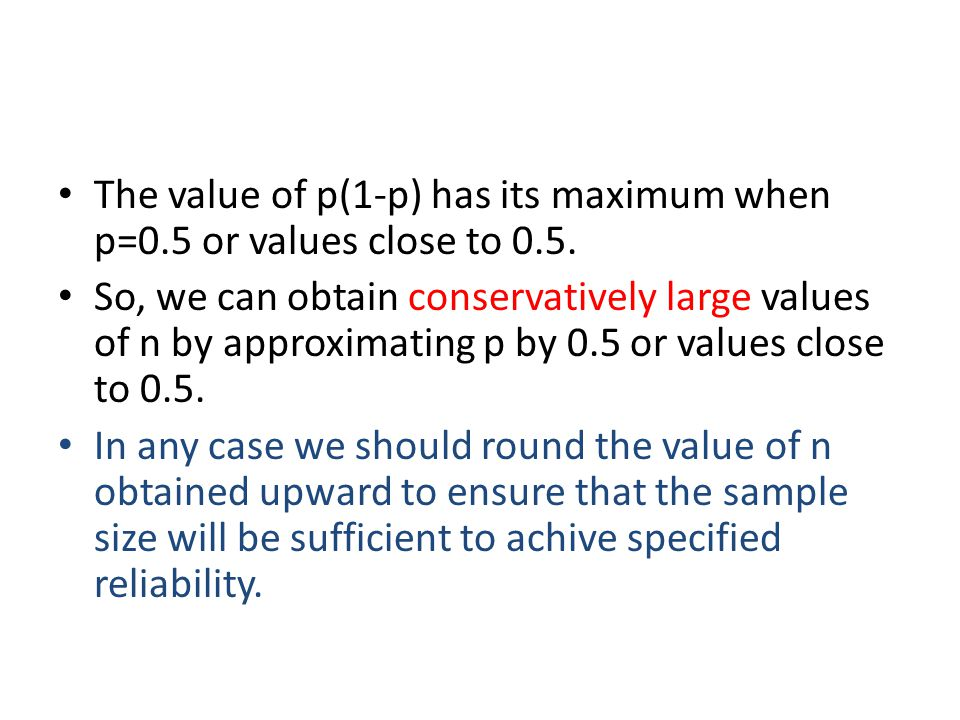The value of p(1-p) has its maximum when p=0.5 or values close to 0.5. So, we can obtain conservatively large values of n by approximating p by 0.5 or