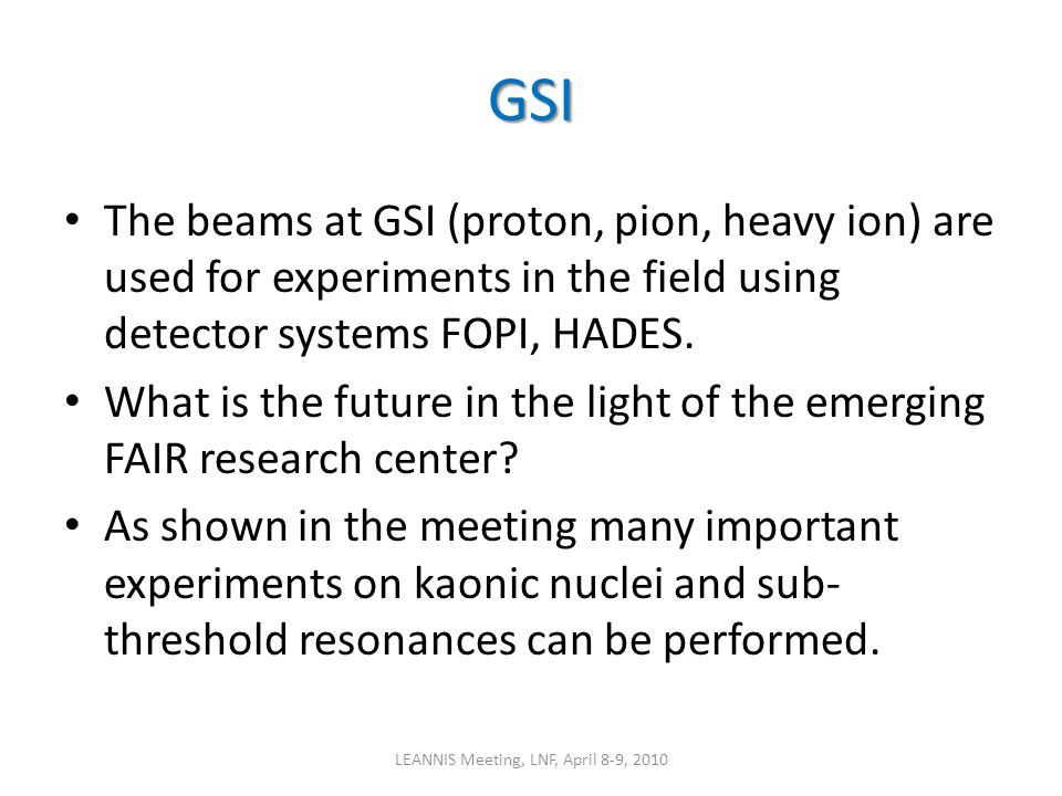GSI The beams at GSI (proton, pion, heavy ion) are used for experiments in the field using detector systems FOPI, HADES. What is the future in the lig