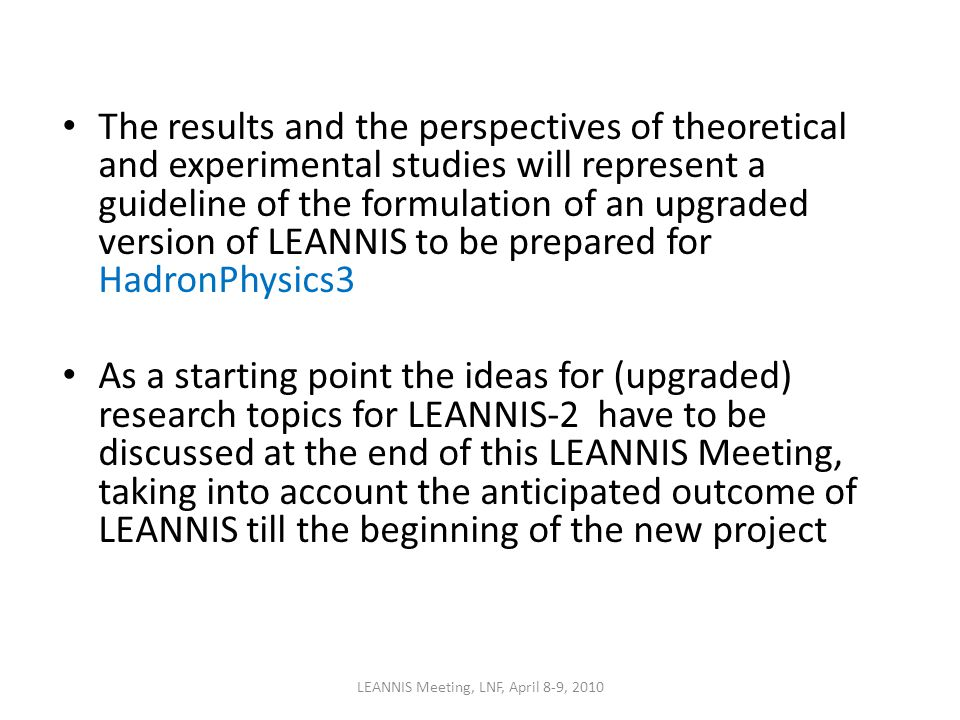 The results and the perspectives of theoretical and experimental studies will represent a guideline of the formulation of an upgraded version of LEANNIS to be prepared for HadronPhysics3 As a starting point the ideas for (upgraded) research topics for LEANNIS-2 have to be discussed at the end of this LEANNIS Meeting, taking into account the anticipated outcome of LEANNIS till the beginning of the new project LEANNIS Meeting, LNF, April 8-9, 2010