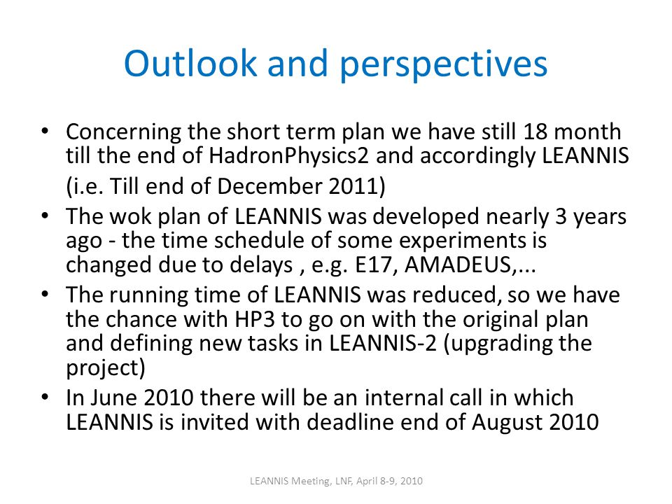Outlook and perspectives Concerning the short term plan we have still 18 month till the end of HadronPhysics2 and accordingly LEANNIS (i.e. Till end o