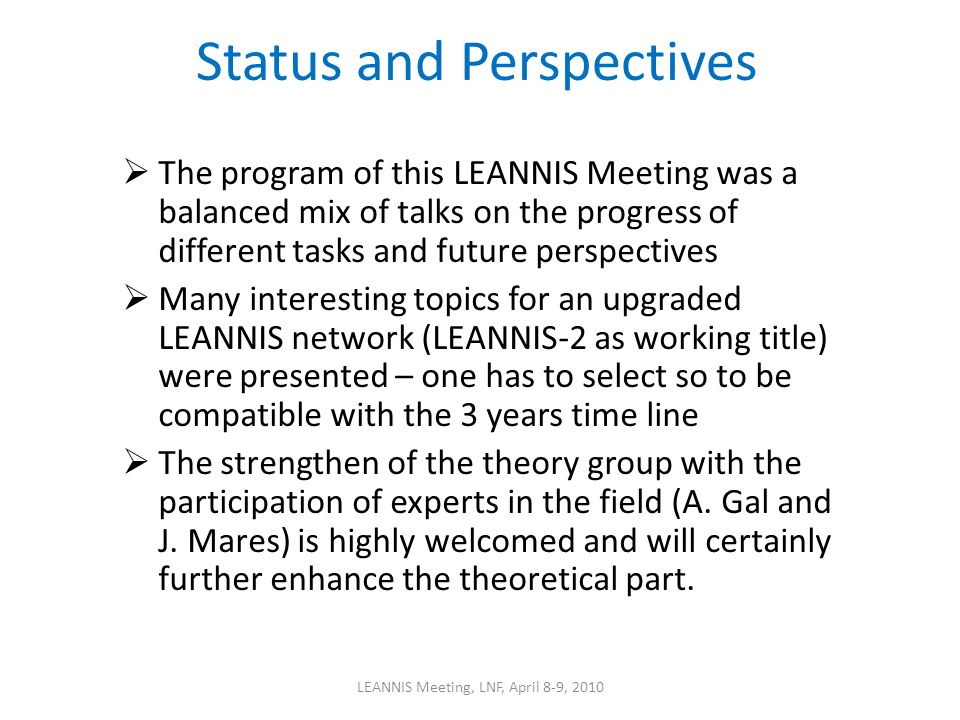 Status and Perspectives The program of this LEANNIS Meeting was a balanced mix of talks on the progress of different tasks and future perspectives Many interesting topics for an upgraded LEANNIS network (LEANNIS-2 as working title) were presented – one has to select so to be compatible with the 3 years time line The strengthen of the theory group with the participation of experts in the field (A.