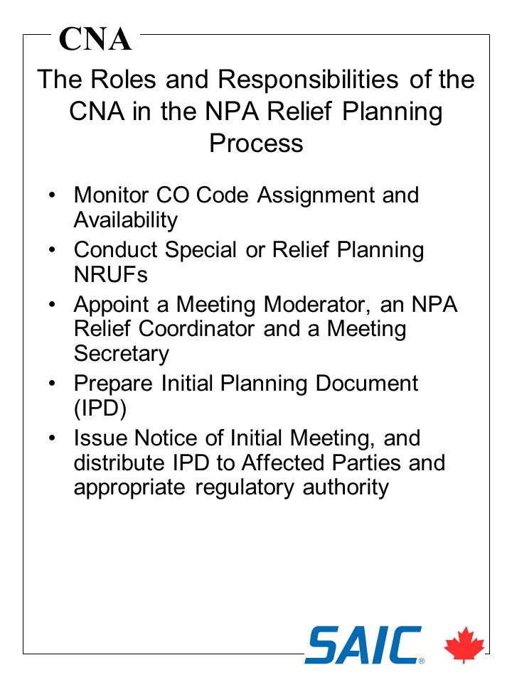 CNA Monitor CO Code Assignment and Availability Conduct Special or Relief Planning NRUFs Appoint a Meeting Moderator, an NPA Relief Coordinator and a Meeting Secretary Prepare Initial Planning Document (IPD) Issue Notice of Initial Meeting, and distribute IPD to Affected Parties and appropriate regulatory authority The Roles and Responsibilities of the CNA in the NPA Relief Planning Process