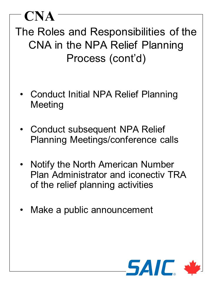 CNA Conduct Initial NPA Relief Planning Meeting Conduct subsequent NPA Relief Planning Meetings/conference calls Notify the North American Number Plan Administrator and iconectiv TRA of the relief planning activities Make a public announcement The Roles and Responsibilities of the CNA in the NPA Relief Planning Process (contd)