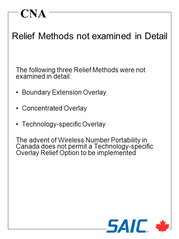 CNA The following three Relief Methods were not examined in detail: Boundary Extension Overlay Concentrated Overlay Technology-specific Overlay The advent of Wireless Number Portability in Canada does not permit a Technology-specific Overlay Relief Option to be implemented Relief Methods not examined in Detail