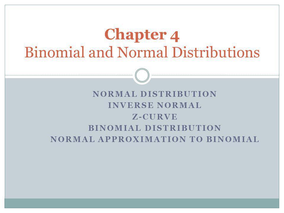NORMAL DISTRIBUTION INVERSE NORMAL Z-CURVE BINOMIAL DISTRIBUTION NORMAL APPROXIMATION TO BINOMIAL Chapter 4 Binomial and Normal Distributions