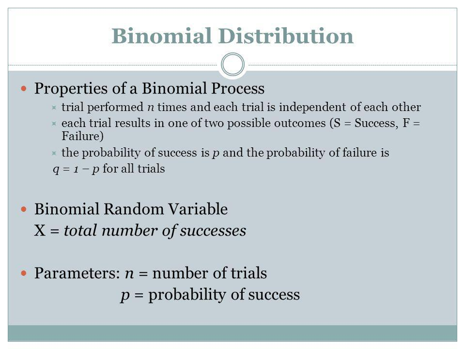 Binomial Distribution Properties of a Binomial Process trial performed n times and each trial is independent of each other each trial results in one o