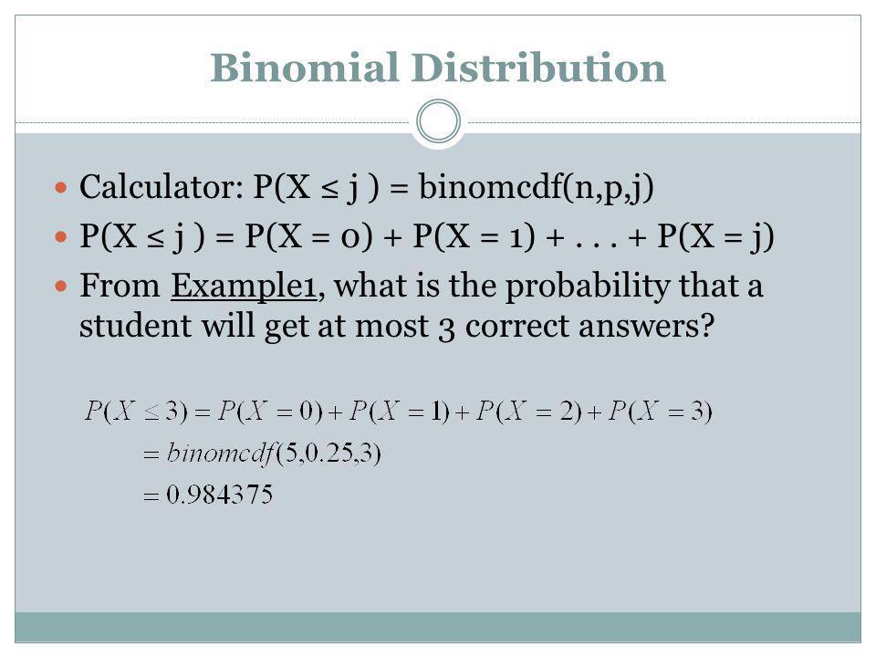 Binomial Distribution Calculator: P(X j ) = binomcdf(n,p,j) P(X j ) = P(X = 0) + P(X = 1) +... + P(X = j) From Example1, what is the probability that