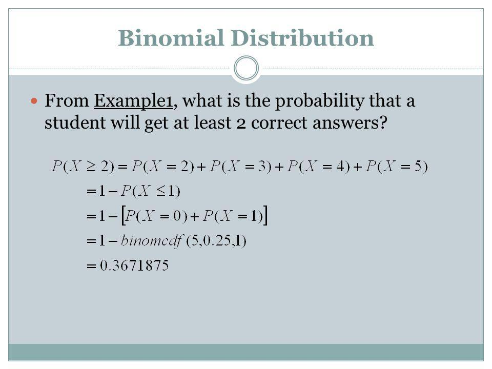 Binomial Distribution From Example1, what is the probability that a student will get at least 2 correct answers?