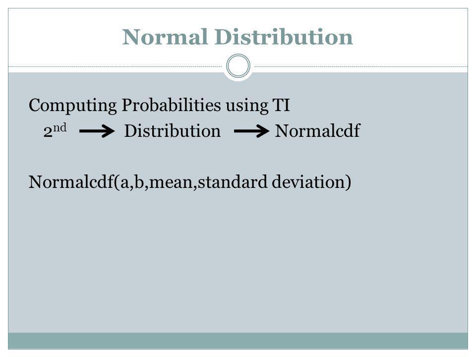 Normal Distribution Computing Probabilities using TI 2 nd Distribution Normalcdf Normalcdf(a,b,mean,standard deviation)