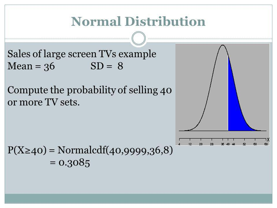 Normal Distribution Sales of large screen TVs example Mean = 36 SD = 8 Compute the probability of selling 40 or more TV sets. P(X40) = Normalcdf(40,99
