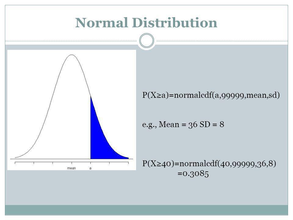 Normal Distribution P(Xa)=normalcdf(a,99999,mean,sd) e.g., Mean = 36 SD = 8 P(X40)=normalcdf(40,99999,36,8) =0.3085