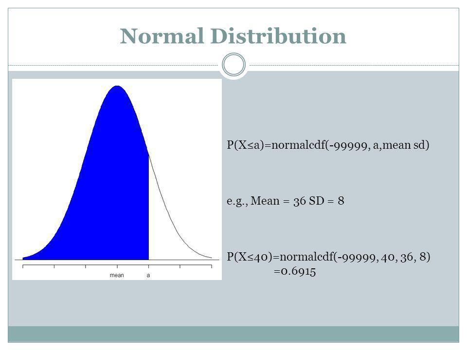 Normal Distribution P(Xa)=normalcdf(-99999, a,mean sd) e.g., Mean = 36 SD = 8 P(X40)=normalcdf(-99999, 40, 36, 8) =0.6915