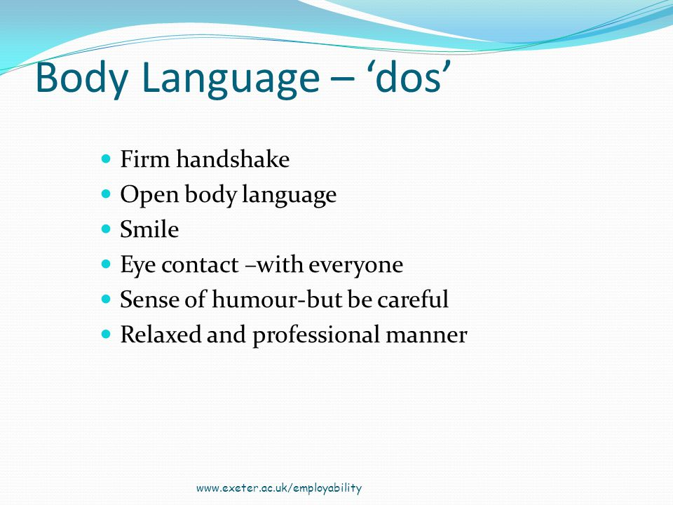 Body Language – dos Firm handshake Open body language Smile Eye contact –with everyone Sense of humour-but be careful Relaxed and professional manner www.exeter.ac.uk/employability