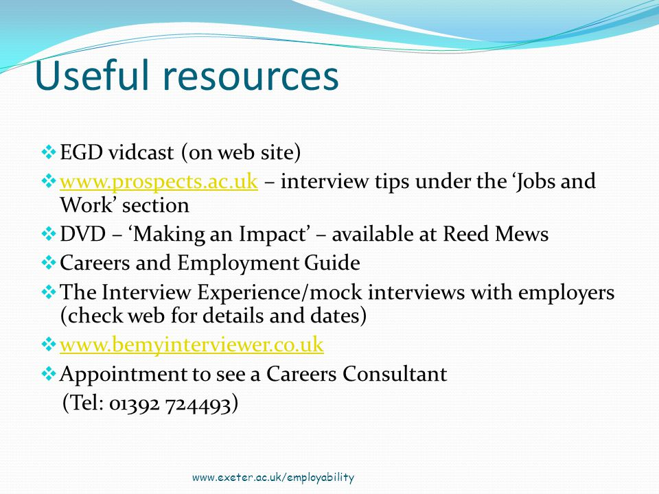 Useful resources EGD vidcast (on web site) www.prospects.ac.uk – interview tips under the Jobs and Work section www.prospects.ac.uk DVD – Making an Impact – available at Reed Mews Careers and Employment Guide The Interview Experience/mock interviews with employers (check web for details and dates) www.bemyinterviewer.co.uk Appointment to see a Careers Consultant (Tel: 01392 724493) www.exeter.ac.uk/employability
