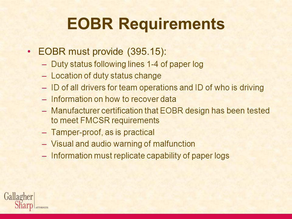 EOBR Requirements EOBR must provide (395.15): –Duty status following lines 1-4 of paper log –Location of duty status change –ID of all drivers for team operations and ID of who is driving –Information on how to recover data –Manufacturer certification that EOBR design has been tested to meet FMCSR requirements –Tamper-proof, as is practical –Visual and audio warning of malfunction –Information must replicate capability of paper logs