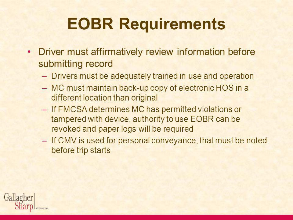 EOBR Requirements Driver must affirmatively review information before submitting record –Drivers must be adequately trained in use and operation –MC must maintain back-up copy of electronic HOS in a different location than original –If FMCSA determines MC has permitted violations or tampered with device, authority to use EOBR can be revoked and paper logs will be required –If CMV is used for personal conveyance, that must be noted before trip starts