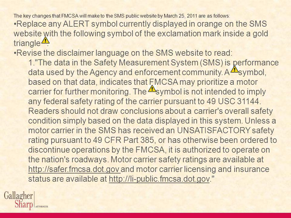 The key changes that FMCSA will make to the SMS public website by March 25, 2011 are as follows: Replace any ALERT symbol currently displayed in orange on the SMS website with the following symbol of the exclamation mark inside a gold triangle.