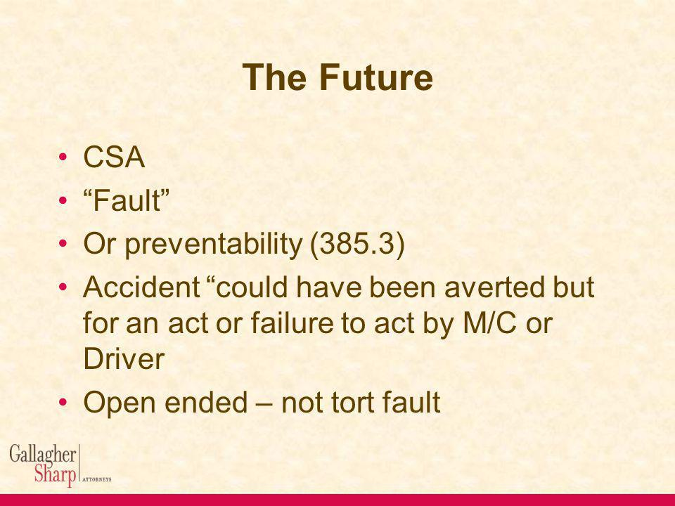 The Future CSA Fault Or preventability (385.3) Accident could have been averted but for an act or failure to act by M/C or Driver Open ended – not tort fault